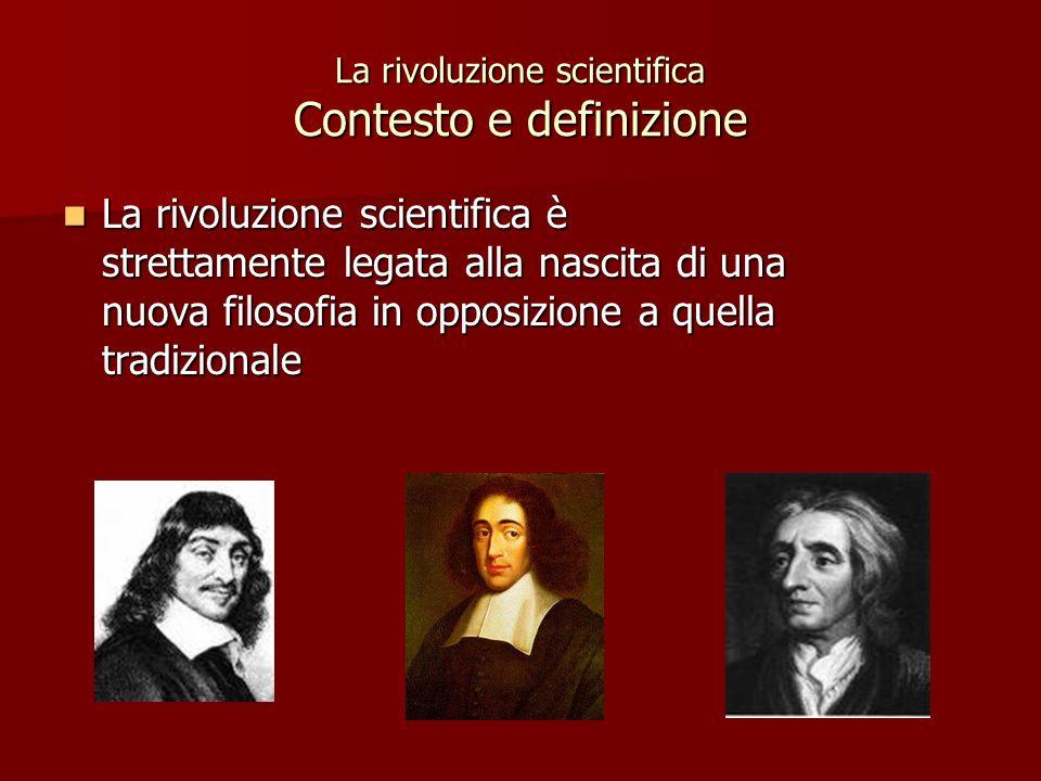 La rivoluzione scientifica Contesto e definizione La rivoluzione scientifica è strettamente legata alla nascita di una nuova filosofia in opposizione