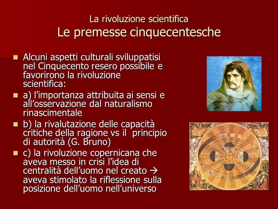 La rivoluzione scientifica Le premesse cinquecentesche Alcuni aspetti culturali sviluppatisi nel Cinquecento resero possibile e favorirono la rivoluzi