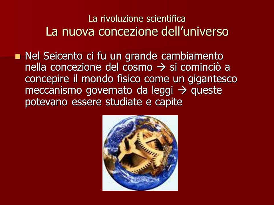 La rivoluzione scientifica La nuova concezione delluniverso Nel Seicento ci fu un grande cambiamento nella concezione del cosmo si cominciò a concepir