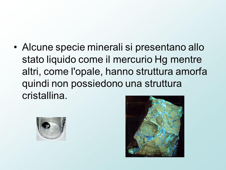 Alcune specie minerali si presentano allo stato liquido come il mercurio Hg mentre altri, come l opale, hanno struttura amorfa quindi non possiedono una struttura cristallina.