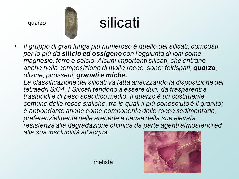 silicati Il gruppo di gran lunga più numeroso è quello dei silicati, composti per lo più da silicio ed ossigeno con l aggiunta di ioni come magnesio, ferro e calcio.