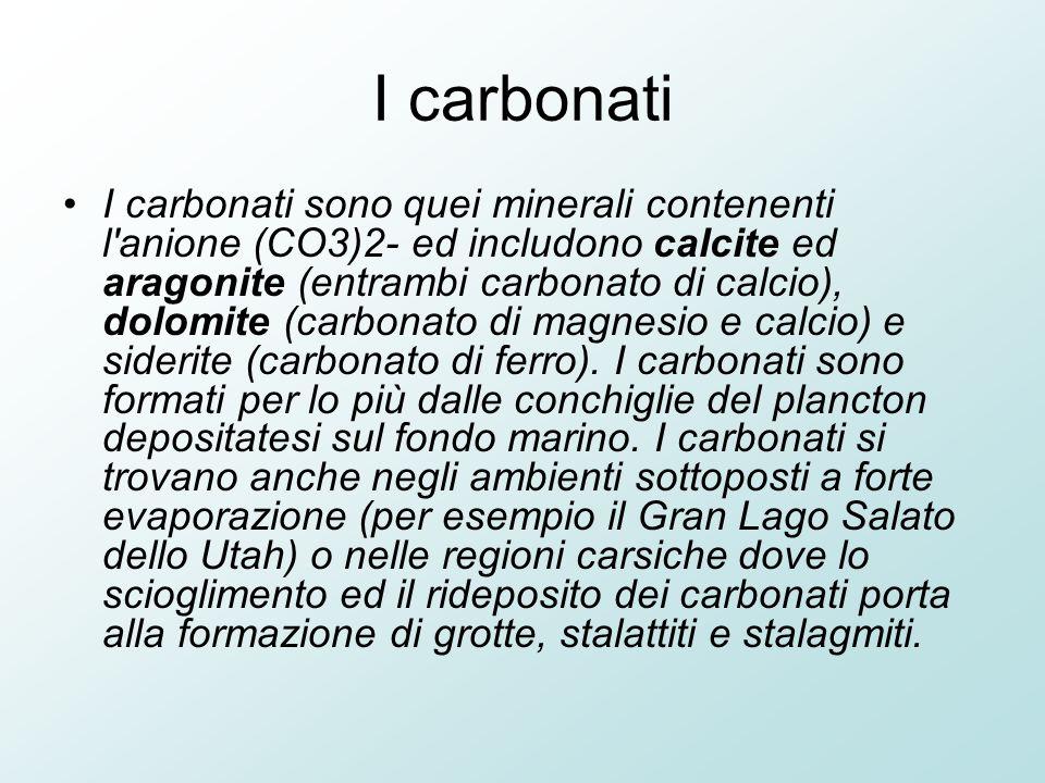 I carbonati I carbonati sono quei minerali contenenti l anione (CO3)2- ed includono calcite ed aragonite (entrambi carbonato di calcio), dolomite (carbonato di magnesio e calcio) e siderite (carbonato di ferro).