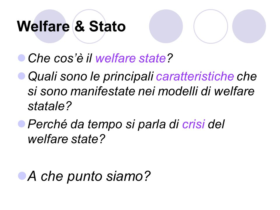 Welfare & Stato Che cosè il welfare state? Quali sono le principali caratteristiche che si sono manifestate nei modelli di welfare statale? Perché da