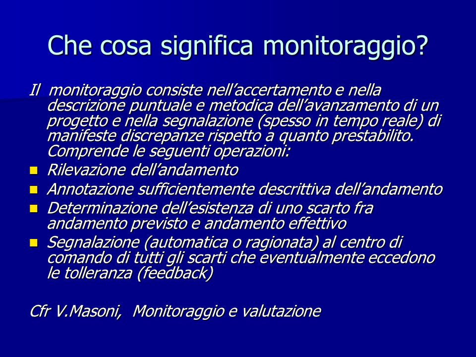 Che cosa significa monitoraggio? Il monitoraggio consiste nellaccertamento e nella descrizione puntuale e metodica dellavanzamento di un progetto e ne