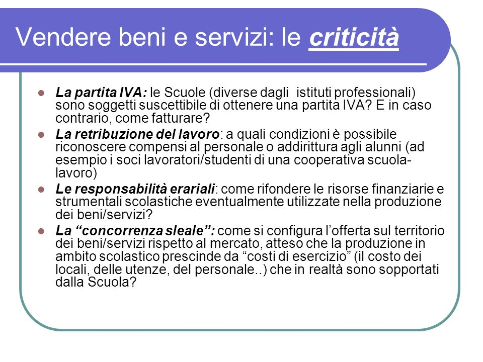 Vendere beni e servizi: le criticità La partita IVA: le Scuole (diverse dagli istituti professionali) sono soggetti suscettibile di ottenere una partita IVA.