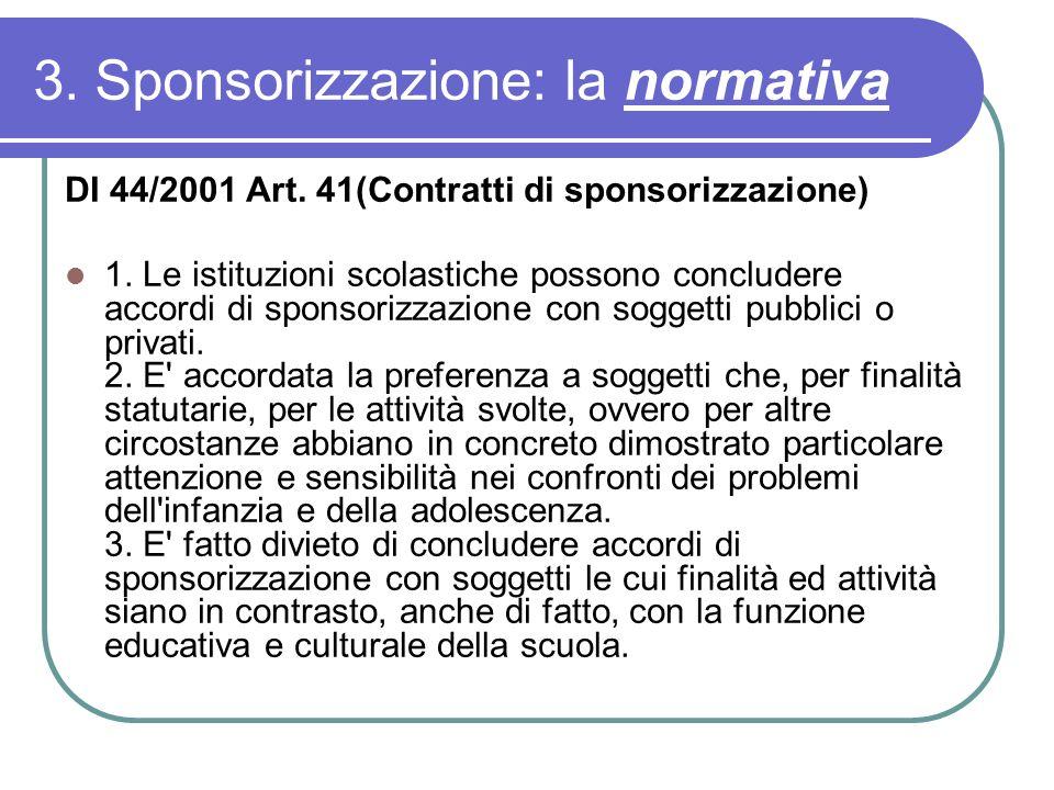 3. Sponsorizzazione: la normativa DI 44/2001 Art. 41(Contratti di sponsorizzazione) 1. Le istituzioni scolastiche possono concludere accordi di sponso