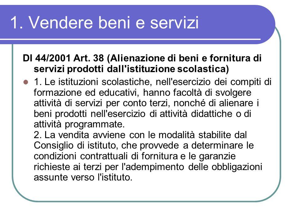 1. Vendere beni e servizi DI 44/2001 Art. 38 (Alienazione di beni e fornitura di servizi prodotti dall'istituzione scolastica) 1. Le istituzioni scola