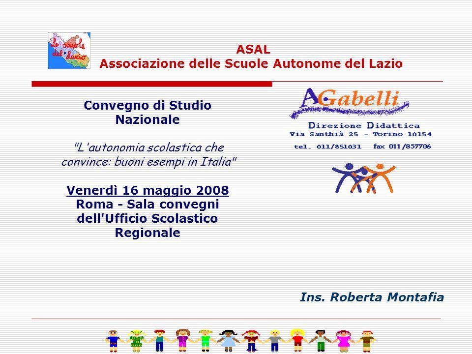 Convegno di Studio Nazionale L autonomia scolastica che convince: buoni esempi in Italia Venerdì 16 maggio 2008 Roma - Sala convegni dell Ufficio Scolastico Regionale ASAL Associazione delle Scuole Autonome del Lazio Ins.