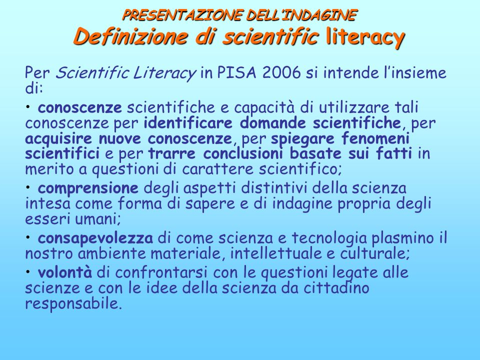 PRESENTAZIONE DELLINDAGINE Definizione di scientific literacy Per Scientific Literacy in PISA 2006 si intende linsieme di: conoscenze scientifiche e c
