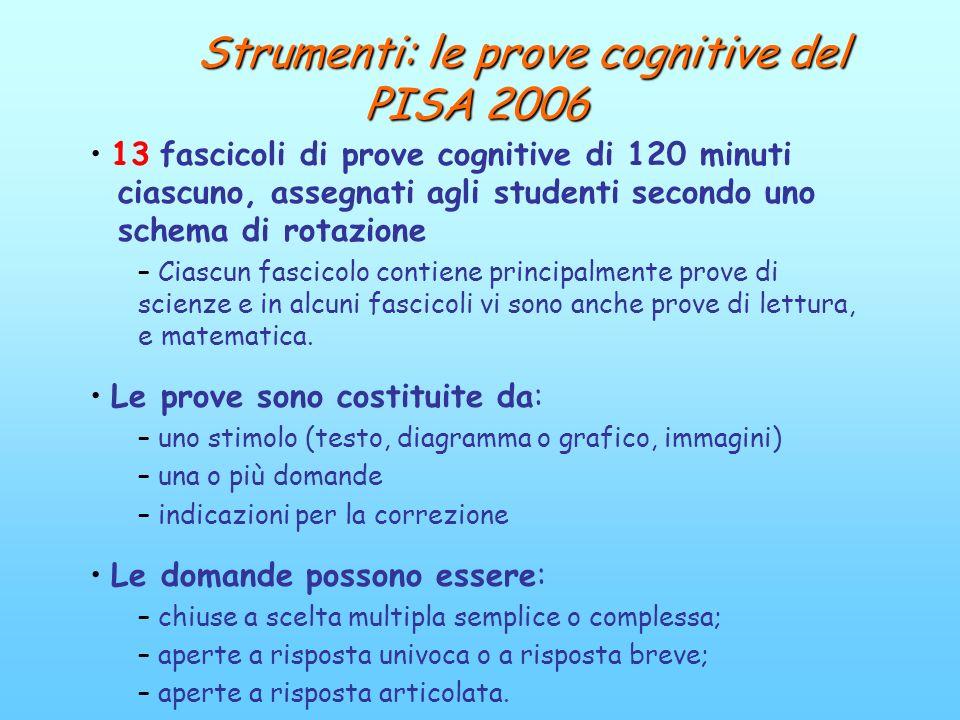 Strumenti: le prove cognitive del PISA 2006 Strumenti: le prove cognitive del PISA 2006 13 fascicoli di prove cognitive di 120 minuti ciascuno, assegn