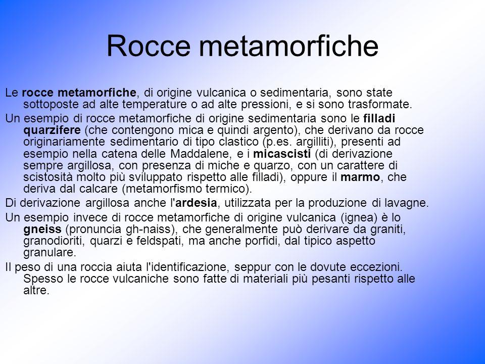 Rocce metamorfiche Le rocce metamorfiche, di origine vulcanica o sedimentaria, sono state sottoposte ad alte temperature o ad alte pressioni, e si son
