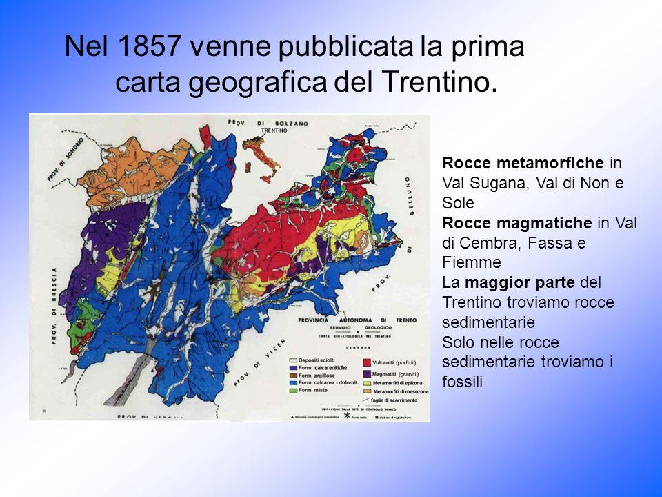 Nel 1857 venne pubblicata la prima carta geografica del Trentino. Rocce metamorfiche in Val Sugana, Val di Non e Sole Rocce magmatiche in Val di Cembr