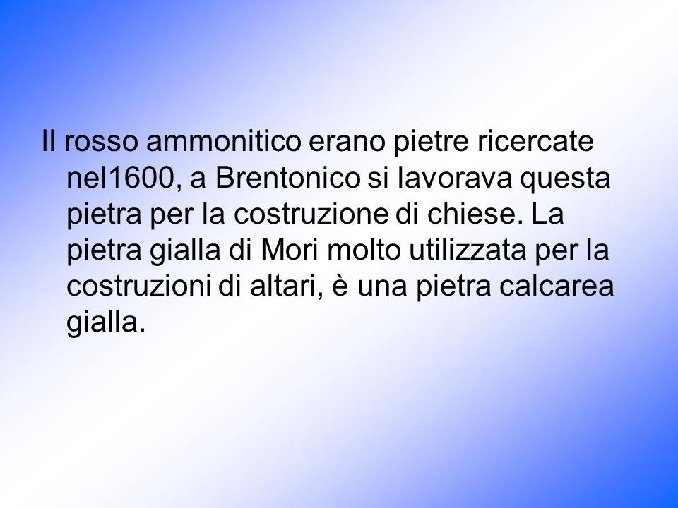 Il rosso ammonitico erano pietre ricercate nel1600, a Brentonico si lavorava questa pietra per la costruzione di chiese. La pietra gialla di Mori molt
