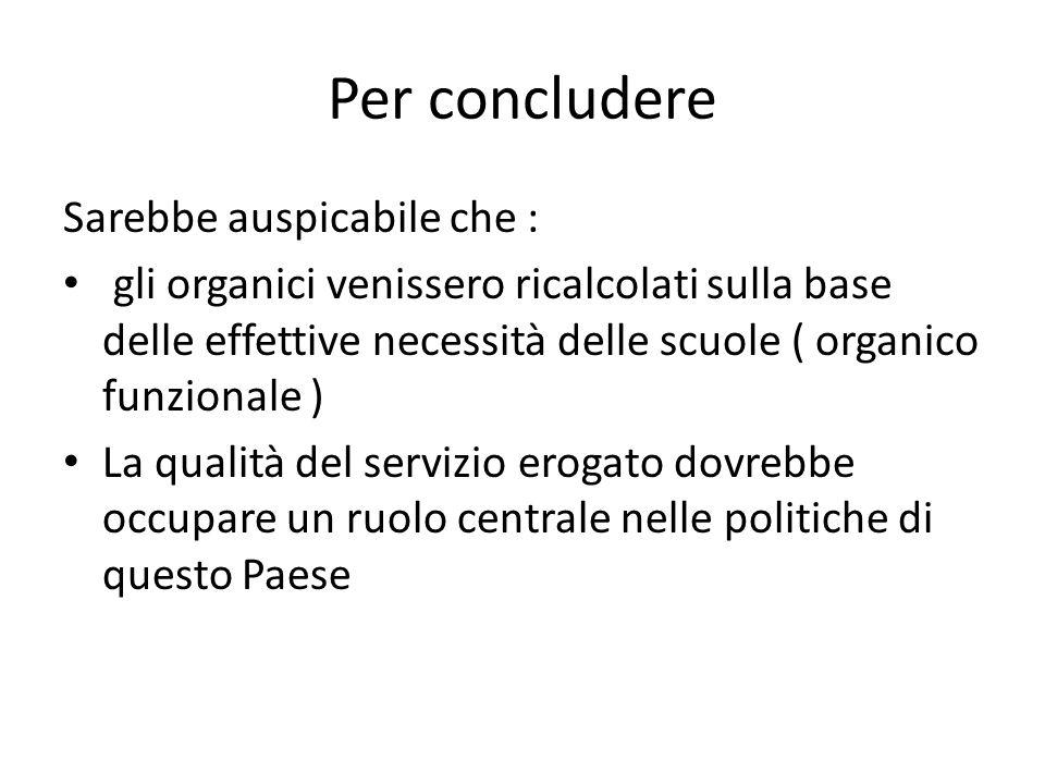 Per concludere Sarebbe auspicabile che : gli organici venissero ricalcolati sulla base delle effettive necessità delle scuole ( organico funzionale ) La qualità del servizio erogato dovrebbe occupare un ruolo centrale nelle politiche di questo Paese