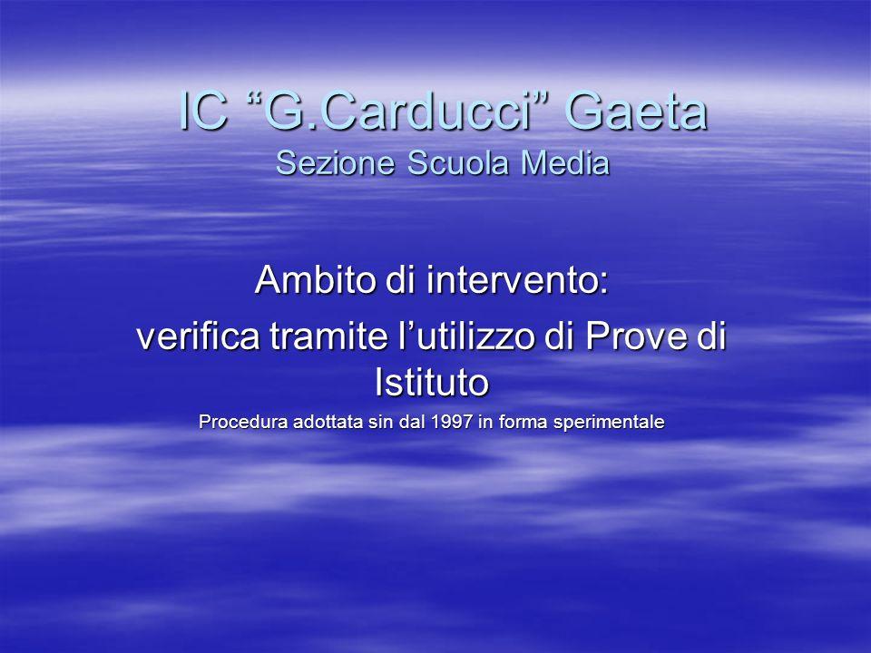 IC G.Carducci Gaeta Sezione Scuola Media Ambito di intervento: verifica tramite lutilizzo di Prove di Istituto Procedura adottata sin dal 1997 in forma sperimentale