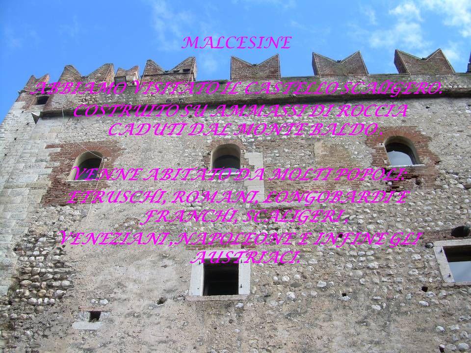 MALCESINE ABBIAMO VISITATO IL CASTELLO SCAlIGERO. COSTRUITO SU AMMASSI DI ROCCIA CADUTI DAL MONTE BALDO. VENNE ABITATO DA MOLTI POPOLI: ETRUSCHI, ROMA