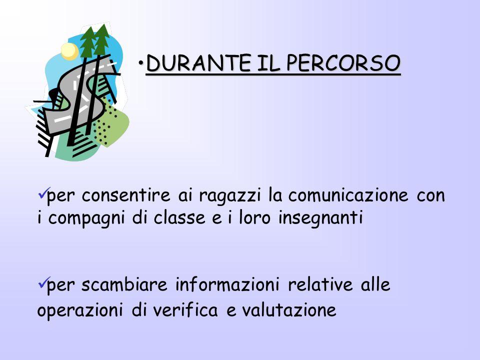 per consentire ai ragazzi la comunicazione con i compagni di classe e i loro insegnanti per scambiare informazioni relative alle operazioni di verifica e valutazione DURANTE IL PERCORSODURANTE IL PERCORSO