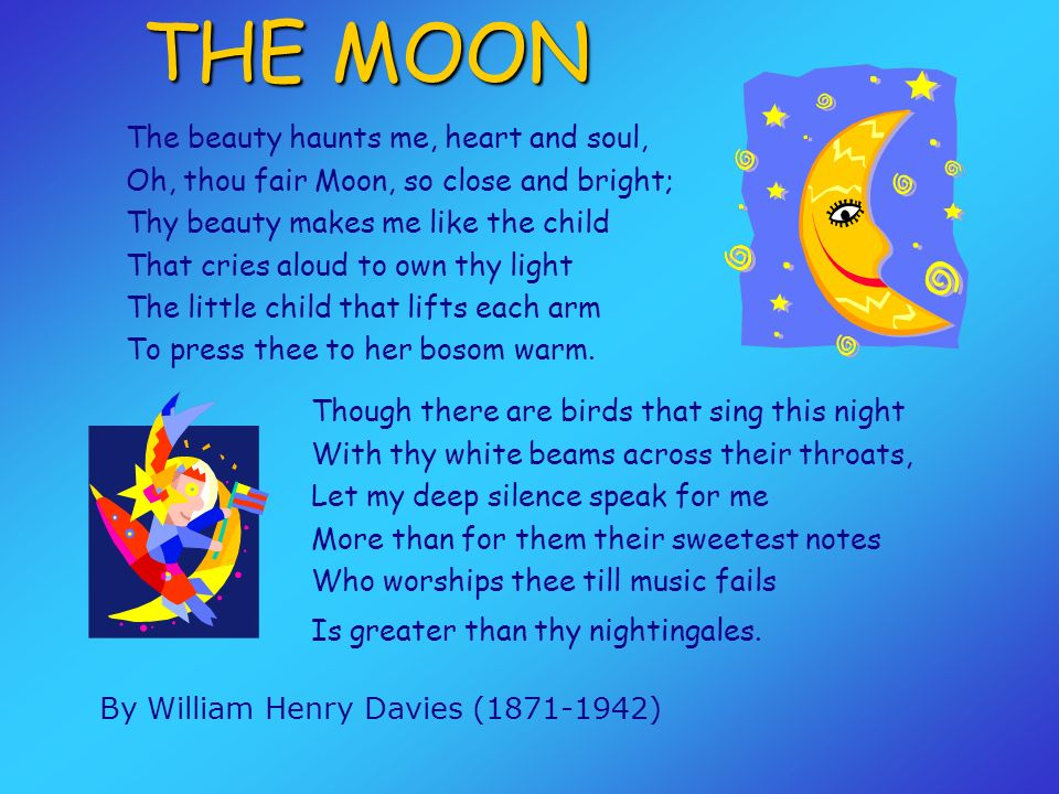 The beauty haunts me, heart and soul, Oh, thou fair Moon, so close and bright; Thy beauty makes me like the child That cries aloud to own thy light The little child that lifts each arm To press thee to her bosom warm.