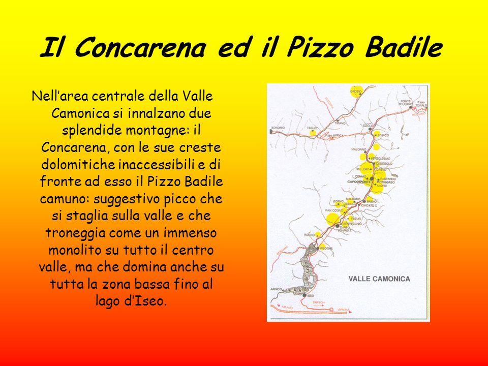 Il Concarena ed il Pizzo Badile Nellarea centrale della Valle Camonica si innalzano due splendide montagne: il Concarena, con le sue creste dolomitiche inaccessibili e di fronte ad esso il Pizzo Badile camuno: suggestivo picco che si staglia sulla valle e che troneggia come un immenso monolito su tutto il centro valle, ma che domina anche su tutta la zona bassa fino al lago dIseo.