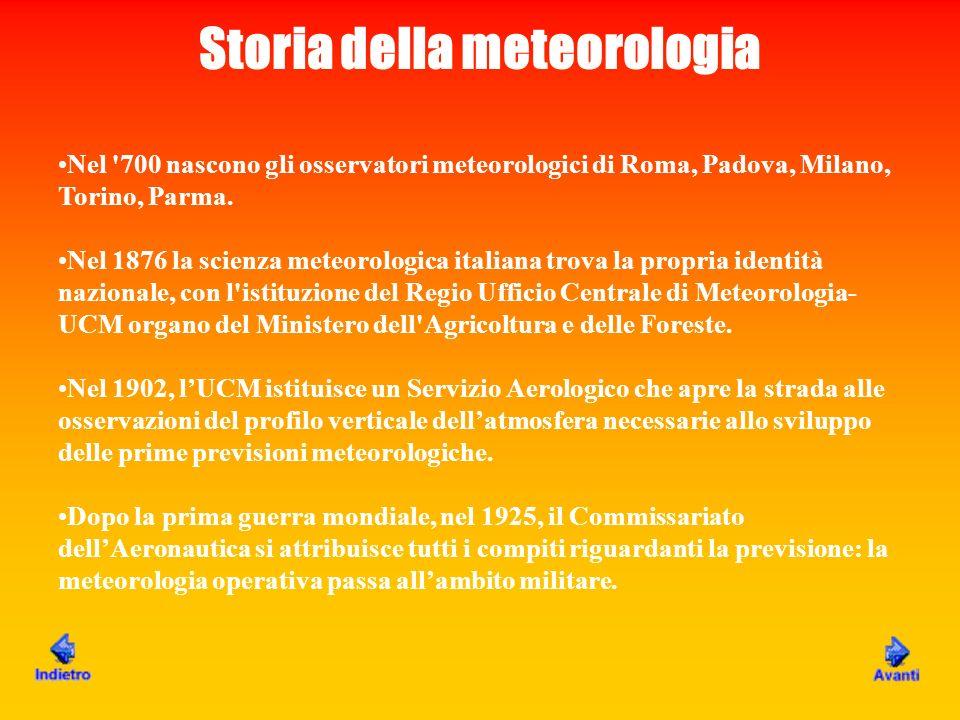 Storia della meteorologia Nel '700 nascono gli osservatori meteorologici di Roma, Padova, Milano, Torino, Parma. Nel 1876 la scienza meteorologica ita