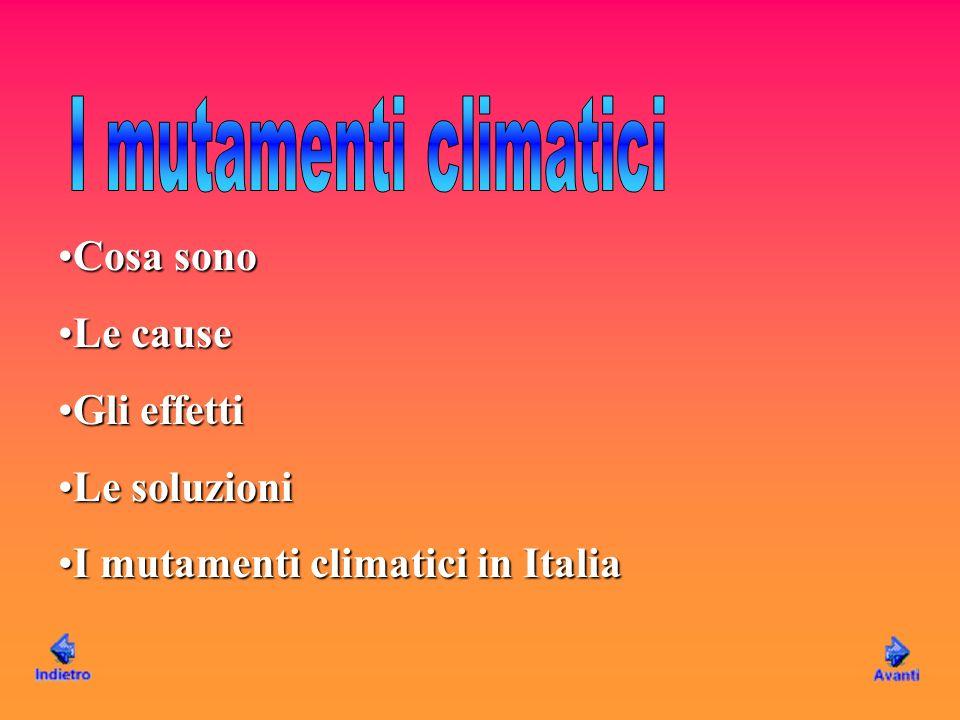 Cosa sonoCosa sono Le causeLe cause Gli effettiGli effetti Le soluzioniLe soluzioni I mutamenti climatici in ItaliaI mutamenti climatici in Italia