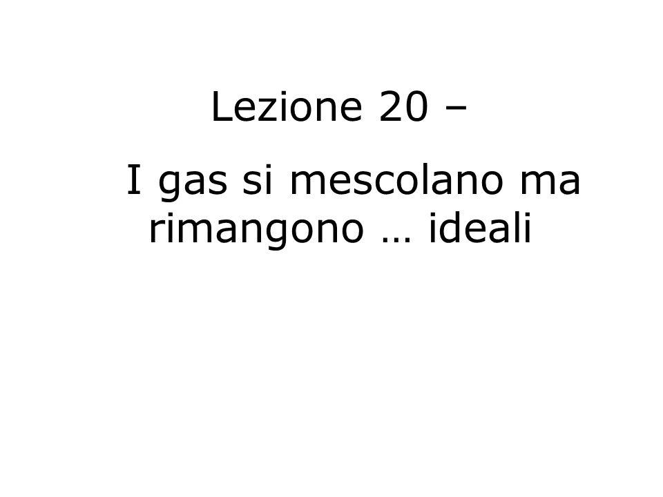 Lezione 20 – I gas si mescolano ma rimangono … ideali