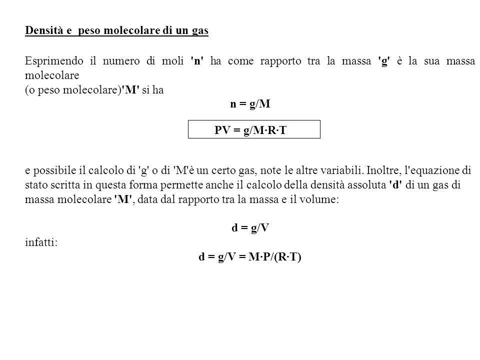 La densità relativa d rel di un gas di massa molecolare M1 rispetto a un altro gas di massa molecolare M2, nelle stesse condizioni di pressione temperatura è data da : d rel = d1/d2 =M1/M2 dove d1 e d2 sono le densità assoluta del gas.