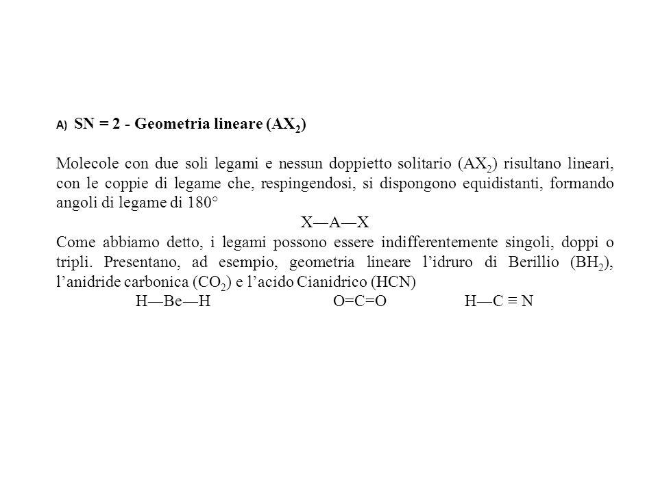 A) SN = 2 - Geometria lineare (AX 2 ) Molecole con due soli legami e nessun doppietto solitario (AX 2 ) risultano lineari, con le coppie di legame che, respingendosi, si dispongono equidistanti, formando angoli di legame di 180° XAX Come abbiamo detto, i legami possono essere indifferentemente singoli, doppi o tripli.