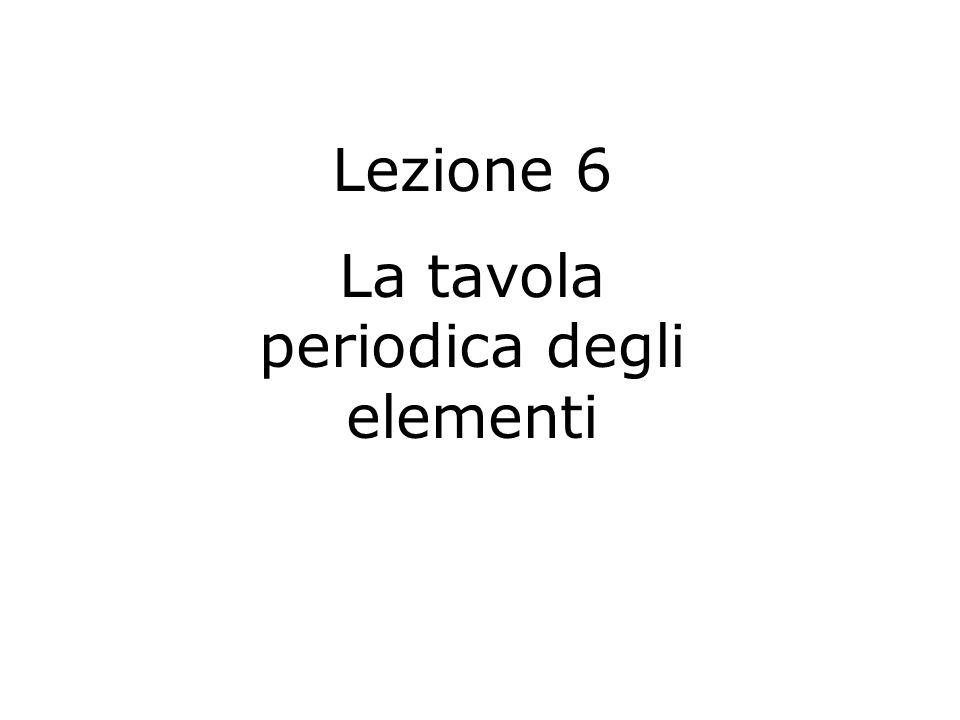 Lezione 6 La tavola periodica degli elementi