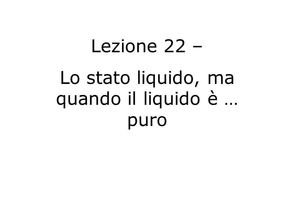Lezione 22 – Lo stato liquido, ma quando il liquido è … puro