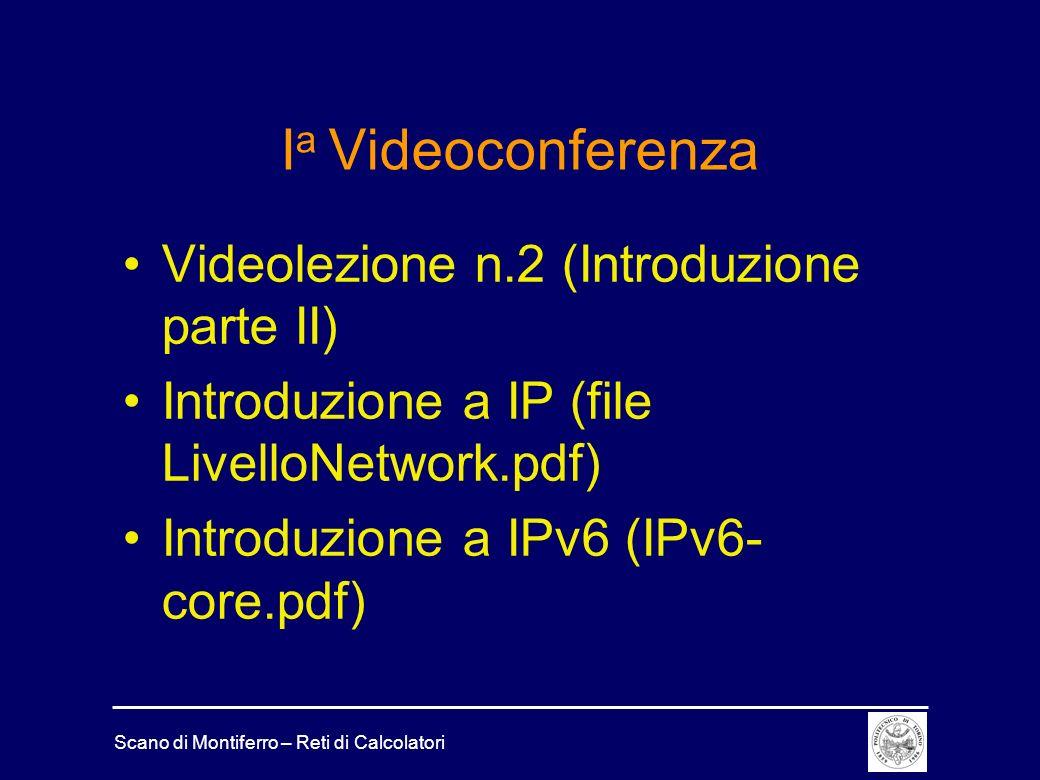 Scano di Montiferro – Reti di Calcolatori I a Videoconferenza Videolezione n.2 (Introduzione parte II) Introduzione a IP (file LivelloNetwork.pdf) Introduzione a IPv6 (IPv6- core.pdf)