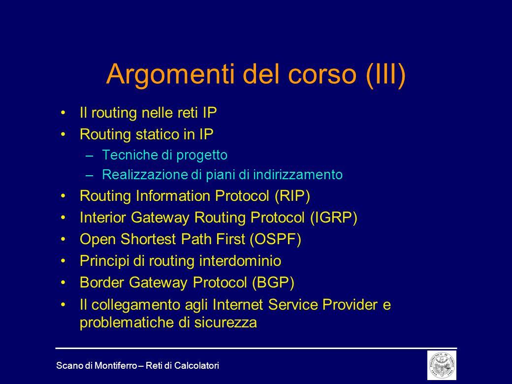 Scano di Montiferro – Reti di Calcolatori Argomenti del corso (III) Il routing nelle reti IP Routing statico in IP –Tecniche di progetto –Realizzazione di piani di indirizzamento Routing Information Protocol (RIP) Interior Gateway Routing Protocol (IGRP) Open Shortest Path First (OSPF) Principi di routing interdominio Border Gateway Protocol (BGP) Il collegamento agli Internet Service Provider e problematiche di sicurezza