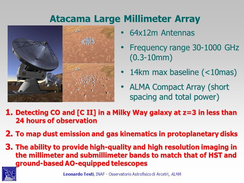 Leonardo Testi, INAF - Osservatorio Astrofisico di Arcetri, ALMA Alma sensitivity Observing thermal sources, there is no point having angular resolution without sensitivity to low brightness temperature Observing thermal sources, there is no point having angular resolution without sensitivity to low brightness temperature Alma allows 30 K rms with 30 mas res.