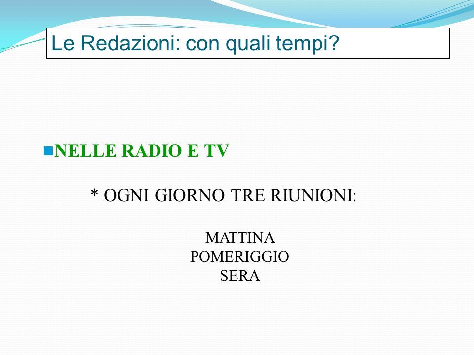 Le Redazioni: con quali tempi? NELLE RADIO E TV * OGNI GIORNO TRE RIUNIONI: MATTINA POMERIGGIO SERA