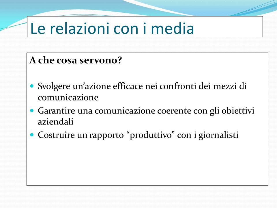 Le relazioni con i media A che cosa servono? Svolgere unazione efficace nei confronti dei mezzi di comunicazione Garantire una comunicazione coerente