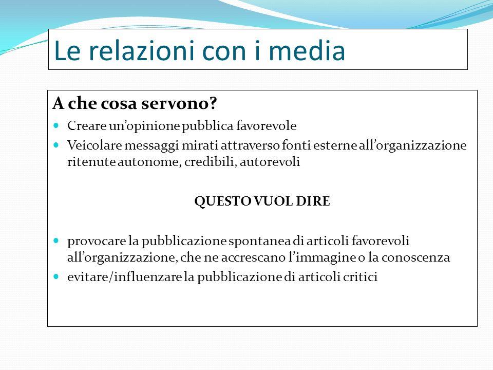 Le relazioni con i media A che cosa servono? Creare unopinione pubblica favorevole Veicolare messaggi mirati attraverso fonti esterne allorganizzazion