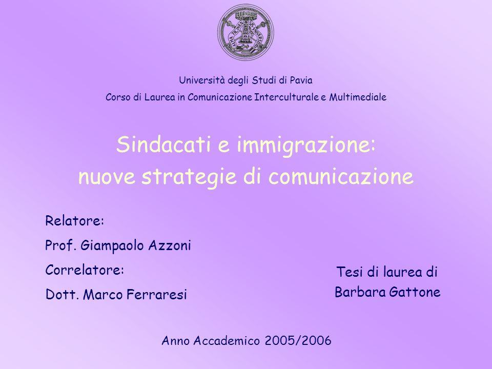 Sindacati e immigrazione: nuove strategie di comunicazione Tesi di laurea di Barbara Gattone Relatore: Prof. Giampaolo Azzoni Correlatore: Dott. Marco