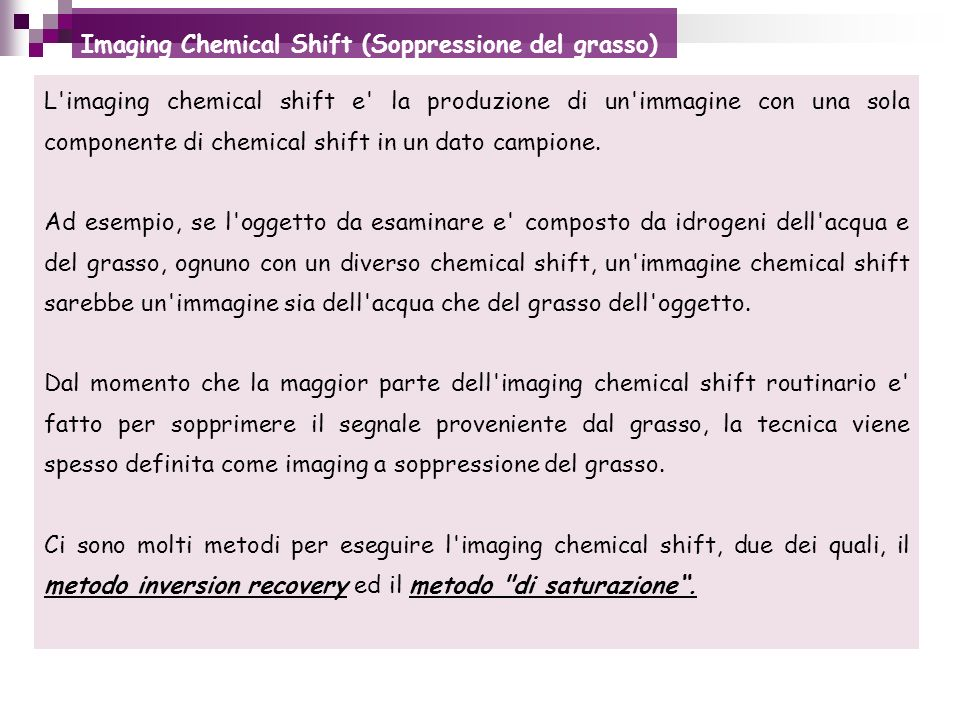 Imaging Chemical Shift (Soppressione del grasso) L'imaging chemical shift e' la produzione di un'immagine con una sola componente di chemical shift in