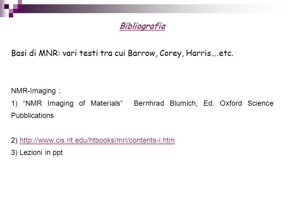 Bibliografia Basi di MNR: vari testi tra cui Barrow, Corey, Harris….etc. NMR-Imaging : 1) NMR Imaging of Materials Bernhrad Blumich, Ed. Oxford Scienc