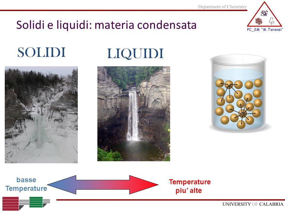 LIQUIDI SOLIDI Temperature piu alte basse Temperature Solidi e liquidi: materia condensata