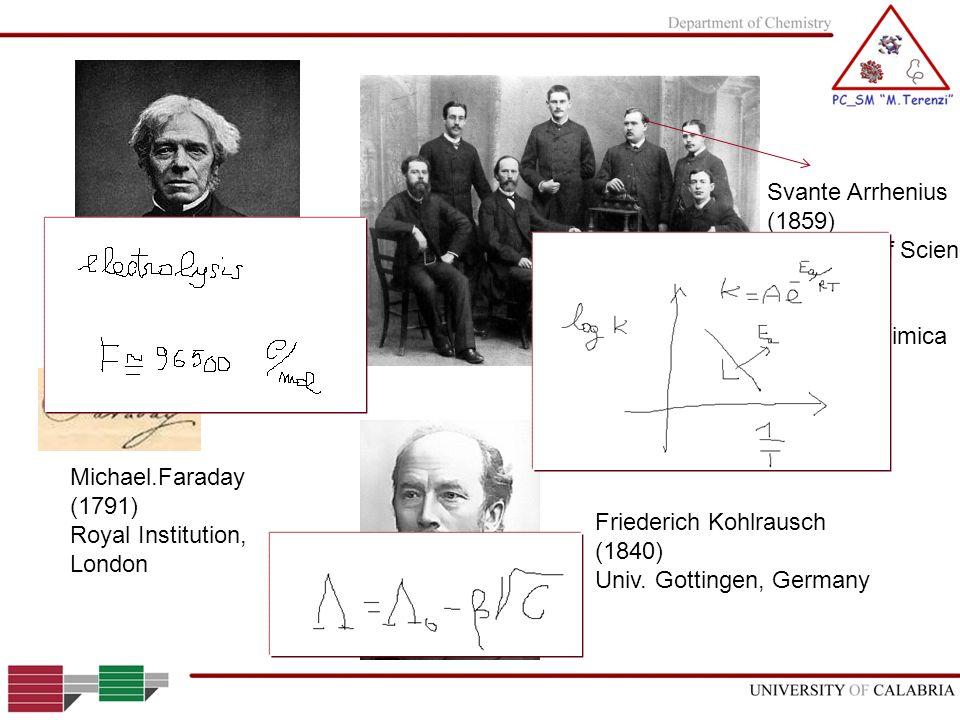 Michael.Faraday (1791) Royal Institution, London Svante Arrhenius (1859) Academy of Science Stocholm Nobel in Chimica 1903 Friederich Kohlrausch (1840
