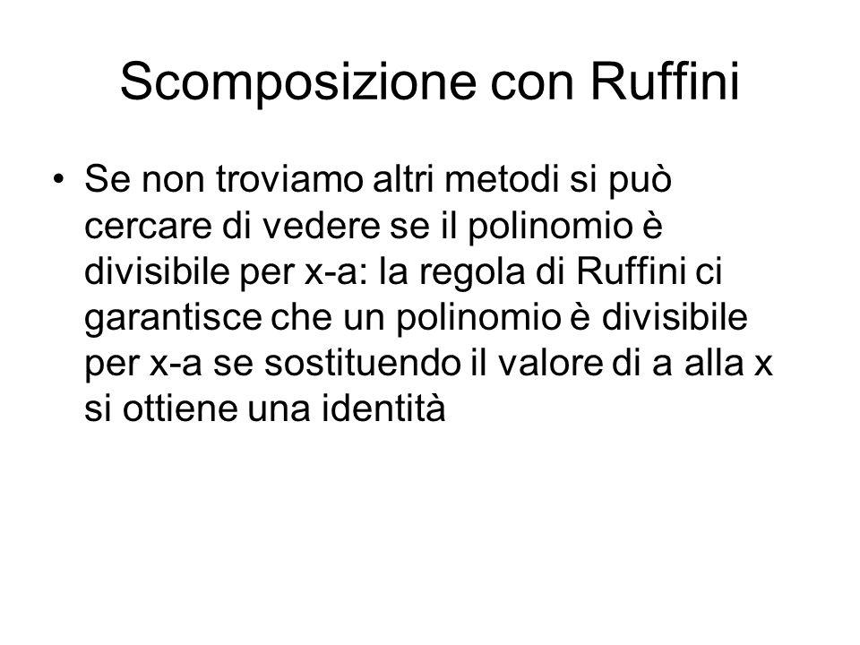 Scomposizione con Ruffini Se non troviamo altri metodi si può cercare di vedere se il polinomio è divisibile per x-a: la regola di Ruffini ci garantis