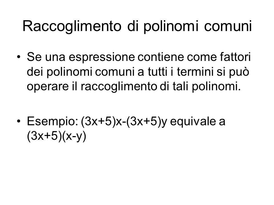 Raccoglimento di polinomi comuni Se una espressione contiene come fattori dei polinomi comuni a tutti i termini si può operare il raccoglimento di tal