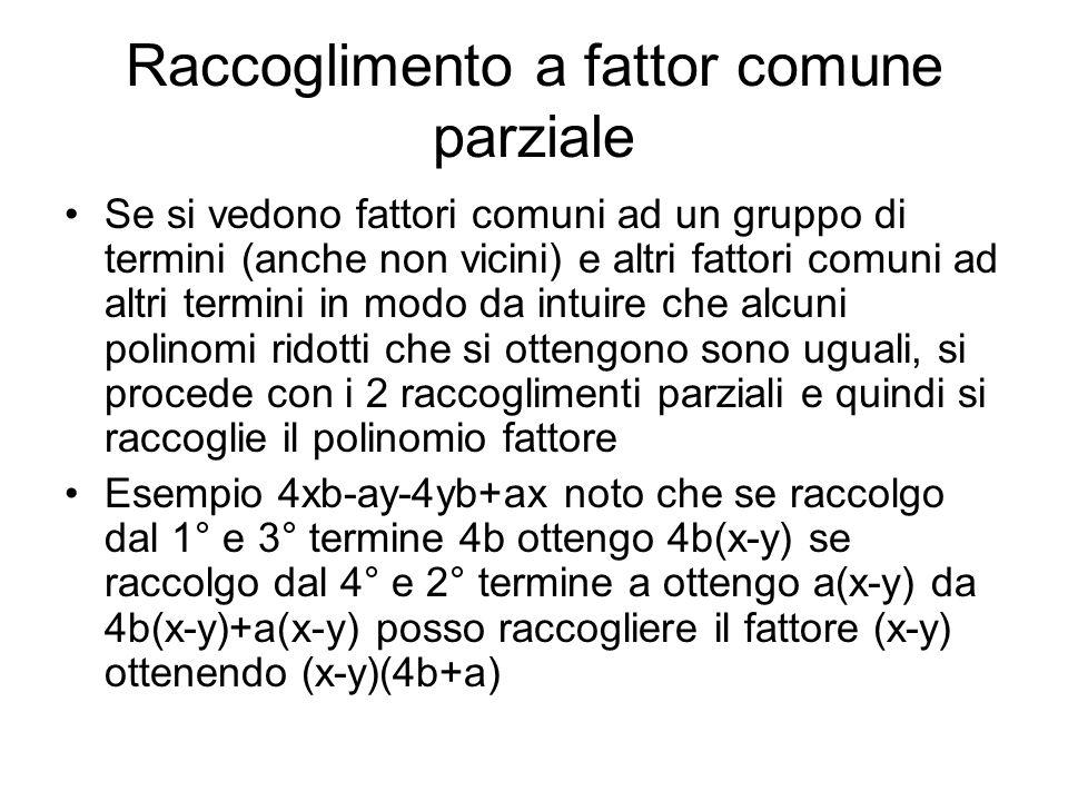 Raccoglimento a fattor comune parziale Se si vedono fattori comuni ad un gruppo di termini (anche non vicini) e altri fattori comuni ad altri termini in modo da intuire che alcuni polinomi ridotti che si ottengono sono uguali, si procede con i 2 raccoglimenti parziali e quindi si raccoglie il polinomio fattore Esempio 4xb-ay-4yb+ax noto che se raccolgo dal 1° e 3° termine 4b ottengo 4b(x-y) se raccolgo dal 4° e 2° termine a ottengo a(x-y) da 4b(x-y)+a(x-y) posso raccogliere il fattore (x-y) ottenendo (x-y)(4b+a)