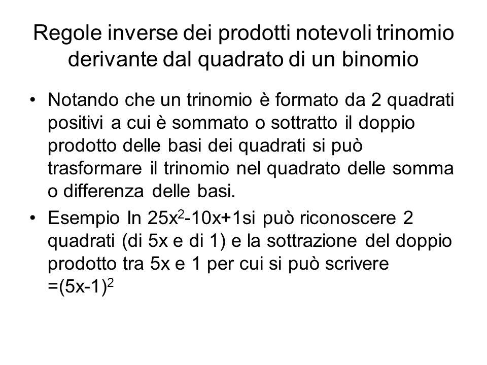 Regole inverse dei prodotti notevoli trinomio derivante dal quadrato di un binomio Notando che un trinomio è formato da 2 quadrati positivi a cui è sommato o sottratto il doppio prodotto delle basi dei quadrati si può trasformare il trinomio nel quadrato delle somma o differenza delle basi.