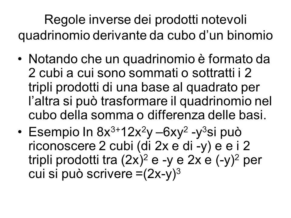 Regole inverse dei prodotti notevoli quadrinomio derivante da cubo dun binomio Notando che un quadrinomio è formato da 2 cubi a cui sono sommati o sottratti i 2 tripli prodotti di una base al quadrato per laltra si può trasformare il quadrinomio nel cubo della somma o differenza delle basi.