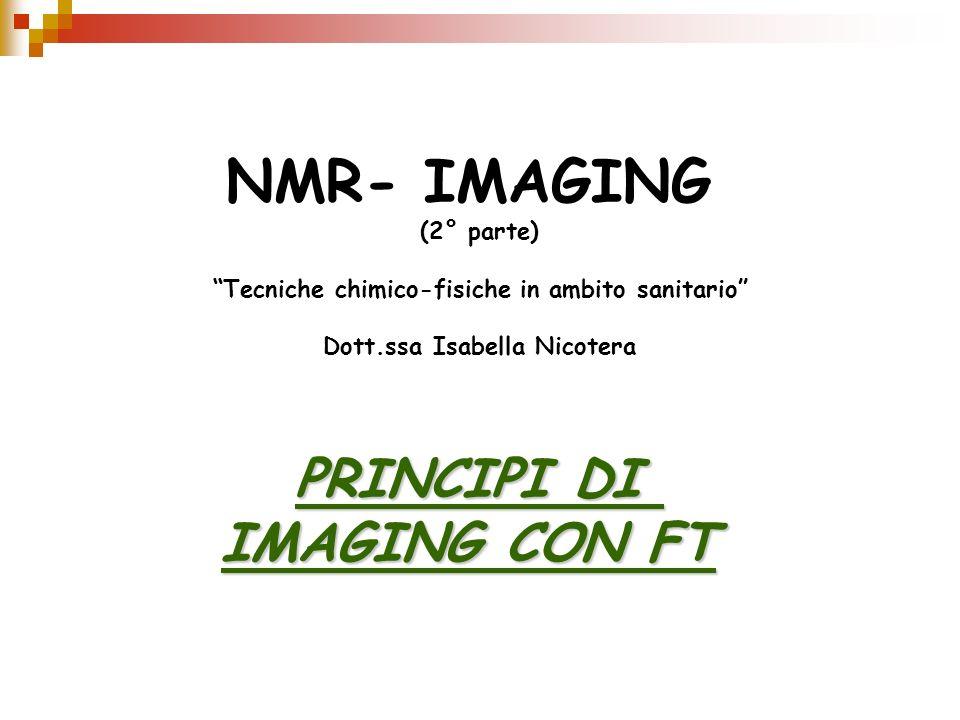 NMR- IMAGING (2° parte) Tecniche chimico-fisiche in ambito sanitario Dott.ssa Isabella Nicotera PRINCIPI DI IMAGING CON FT