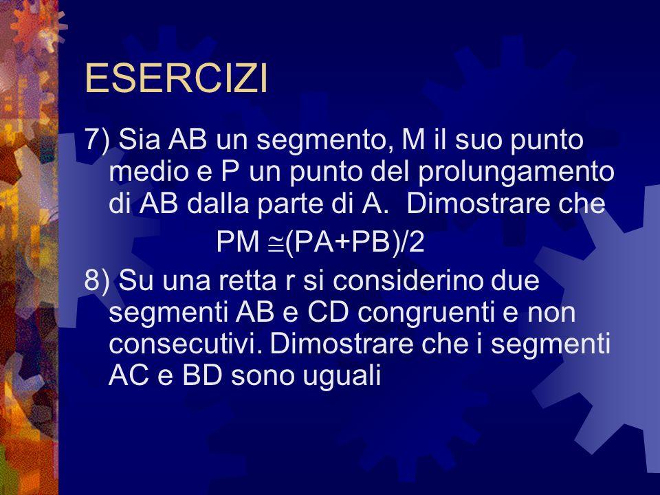 ESERCIZI 7) Sia AB un segmento, M il suo punto medio e P un punto del prolungamento di AB dalla parte di A. Dimostrare che PM (PA+PB)/2 8) Su una rett