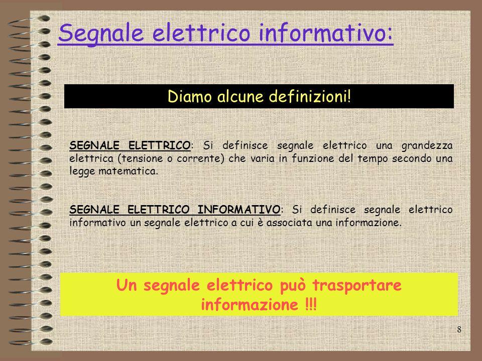8 Segnale elettrico informativo: Diamo alcune definizioni! SEGNALE ELETTRICO: Si definisce segnale elettrico una grandezza elettrica (tensione o corre