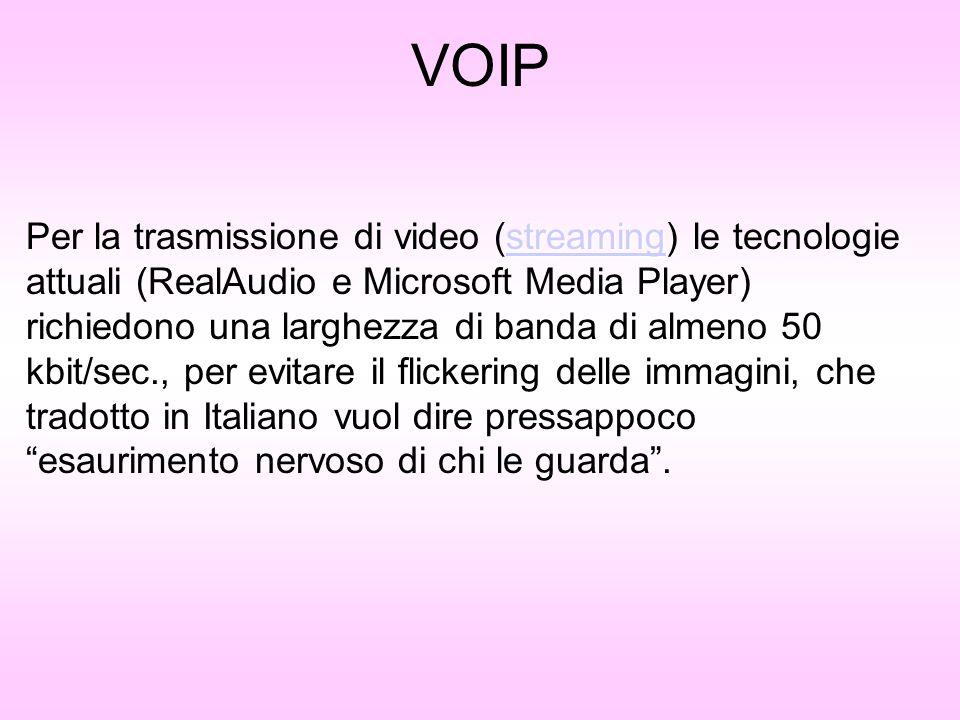 VOIP streaming streaming Per la trasmissione di video (streaming) le tecnologie attuali (RealAudio e Microsoft Media Player) richiedono una larghezza